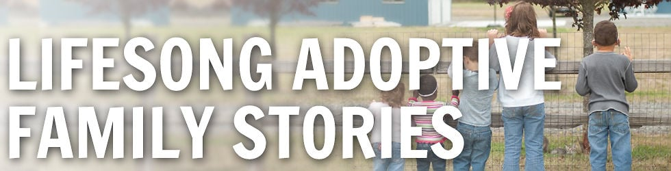 Lifesong Adoptive Family Stories
