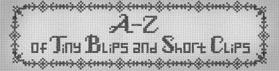 A-Z of Tiny Blips & Short Clips