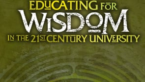 2011 Educating for Wisdom in the 21st Century University