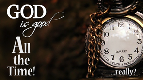 God is Good. All the Time. ...Really?
