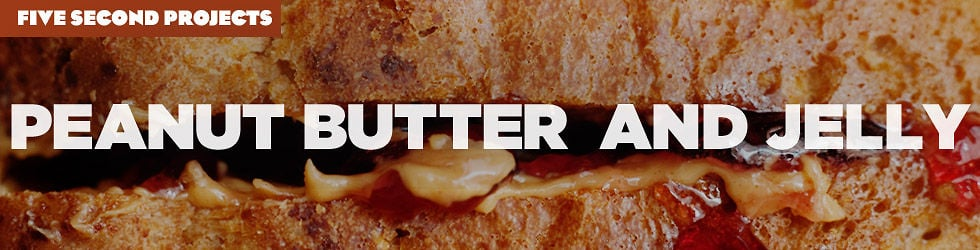 """Five Second Projects Part 6: """"Peanut Butter And Jelly"""""""
