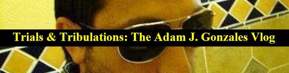 Trials & Tribulations: The Adam J. Gonzales Vlog