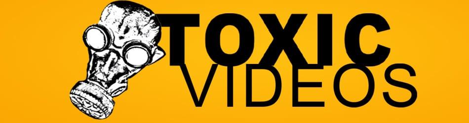 TOXIC VIDEOS