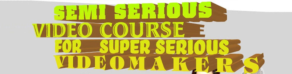 Semi Serious Video Course for Super Serious Video Makers