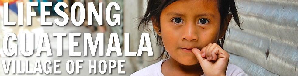 Lifesong Guatemala - Village of Hope