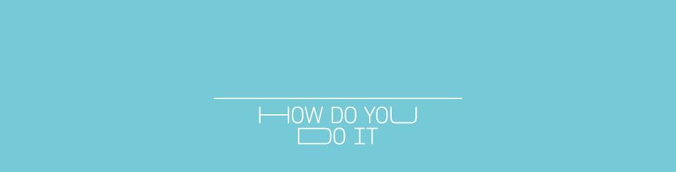 HOW DO YOU DO IT