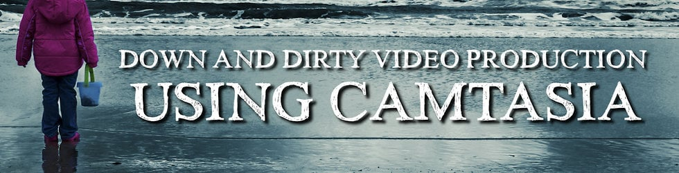 Down and Dirty Video Production Using Camtasia
