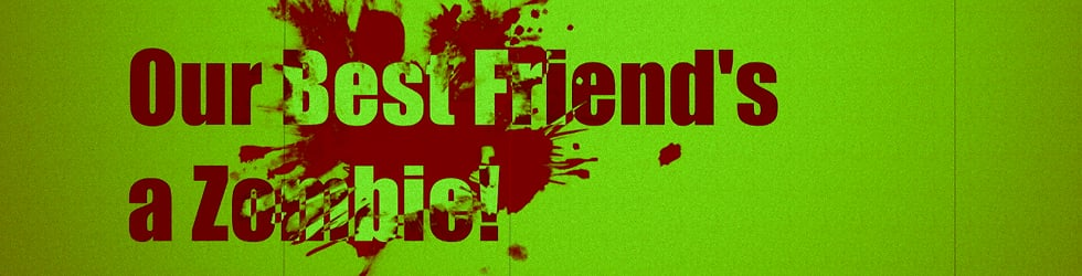 Our Best Friend's a Zombie!