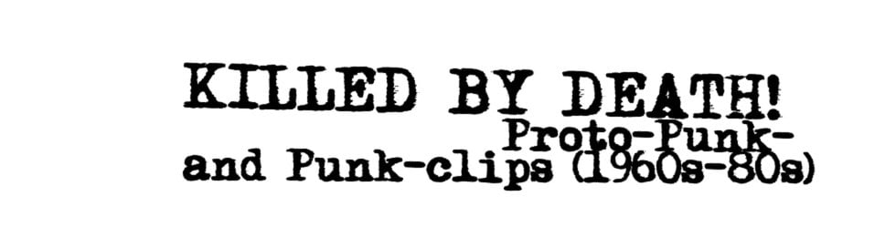 Killed by death/ Proto-Punk and Punk-clips (1960s-80s)