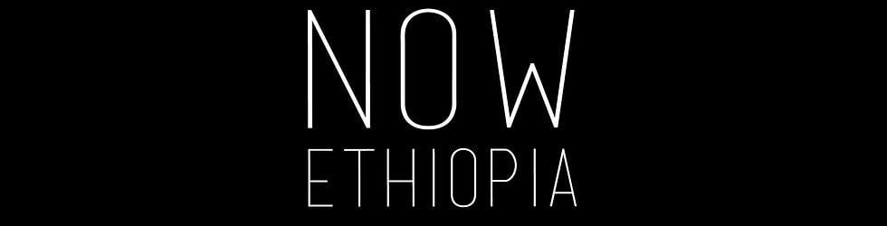 NOW ETHIOPIA