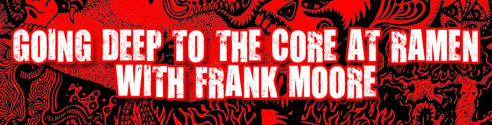 Going Deep To The Core At Ramen with Frank Moore on Vimeo
