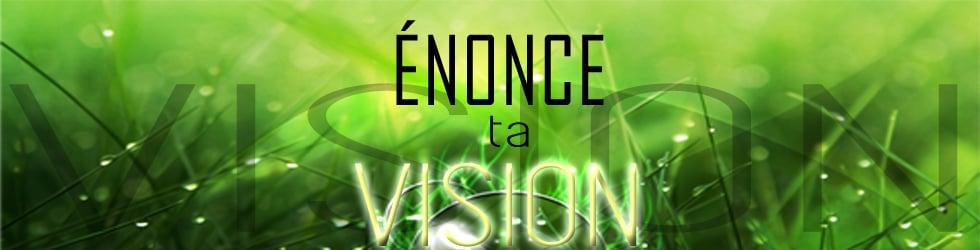 Énonce ta vision