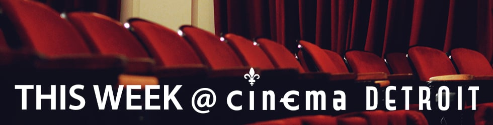 This Week at Cinema Detroit