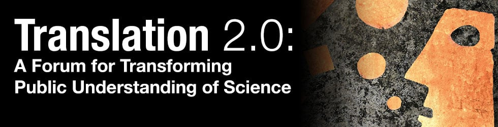 Translation 2.0: A Forum on Transforming Public Understanding of Science