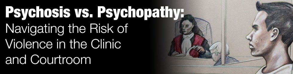 Psychosis vs. Psychopathy: Navigating the Risk of Violence in the Clinic and Courtroom