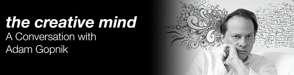 The Creative Mind: A Conversation with Adam Gopnik