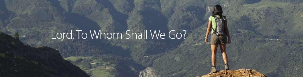 Lord, To Whom Shall We Go?