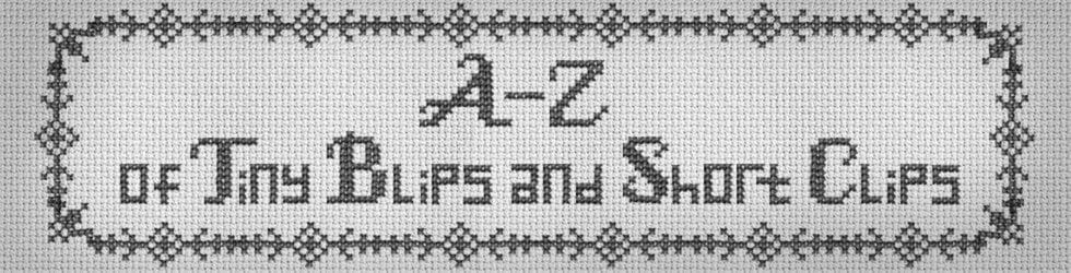 A-Z of Tiny Blips & Short Clips