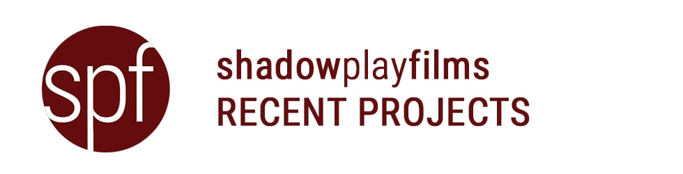 SHADOW PLAY FILMS RECENT PROJECTS