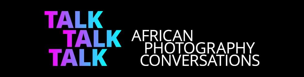 TALK TALK TALK African Photography Conversations