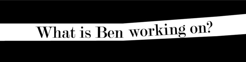 What is Ben working on?