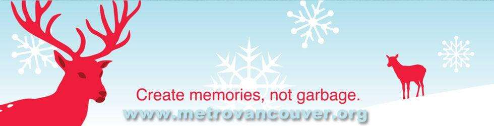 Create memories not garbage.  Metro Vancouver
