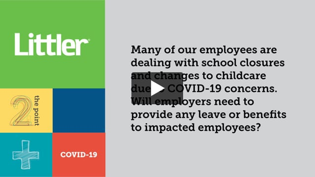 Many of our employees are dealing with school closures and changes to childcare due to COVID-19 concerns. Will employers need to provide any leave or benefits to impacted employees?