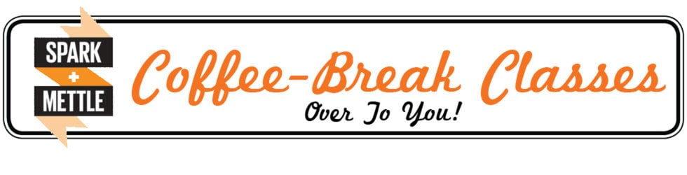 Spark+Mettle's Coffee-Break Classes: Over To You...