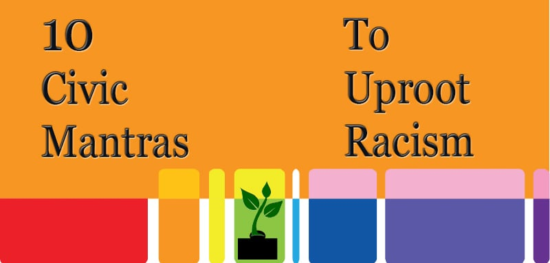 Ten Civic Mantras To Uproot Racism