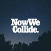 Now We Collide