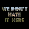 We Don't Hate It Here