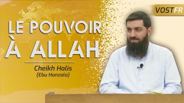 « Le pouvoir n'appartient qu'à Allah » : sens et importance du verset | Cheikh Halis (Ebu Hanzala)
