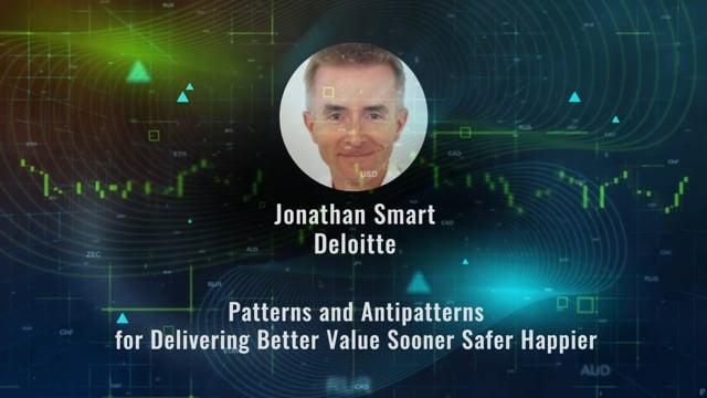 Jonathan Smart - Patterns and Antipatterns for Delivering Better Value Sooner Safer Happier