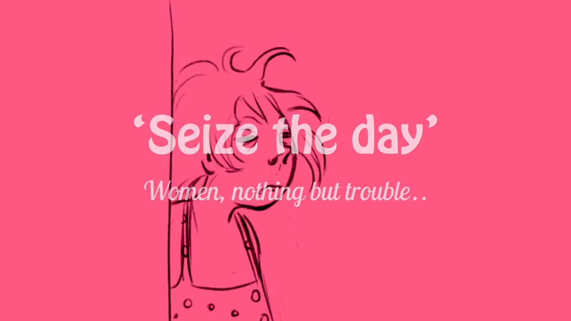Seize The Day (Women Nothing But Trouble)