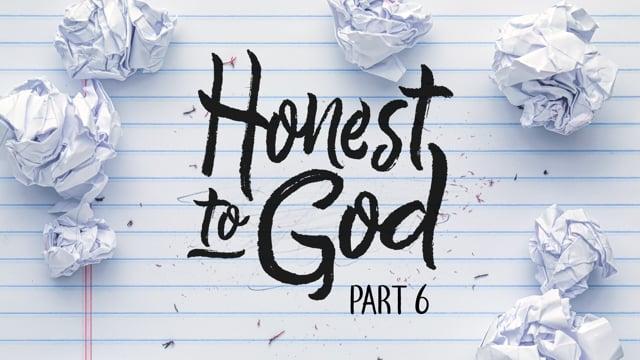 Honest To God | Part 6 | 12-20-20