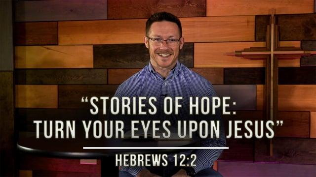 "February 5, 2021   ""Stories of Hope: Turn Your Eyes Upon Jesus""   Hebrews 12:2"