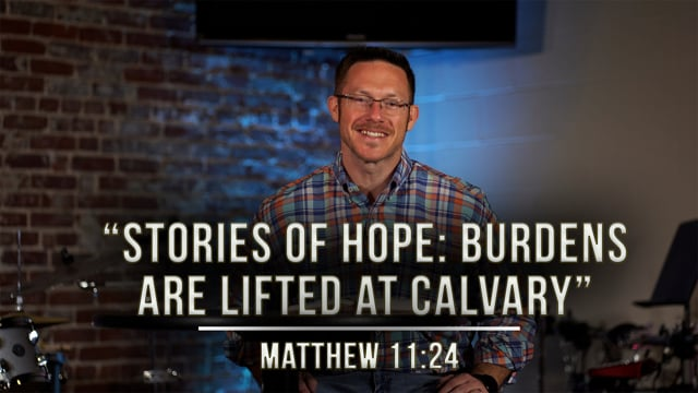 """March 12, 2021   """"Stories of Hope: Burdens Are Lifted at Calvary""""   Matthew 11:28"""
