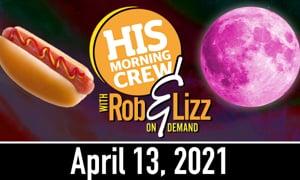 Rob & Lizz On Demand: Tuesday, April 13, 2021