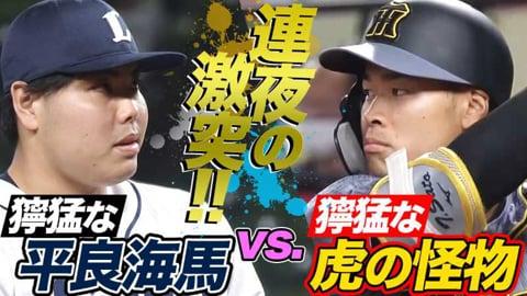 【今宵も激突】ライオンズ・平良海馬 vs. 獰猛な虎の怪物【155キロ決着】