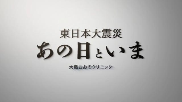 大野 忠広 先生:東日本大震災 あの日といま-大槌おおのクリニック- Part1