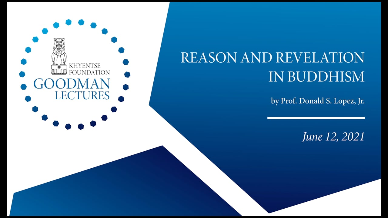 The Goodman Lectures: Reason and Revelation in Buddhism, by Prof. Donald S. Lopez, Jr., introduced by Dzongsar Khyentse Rinpoche