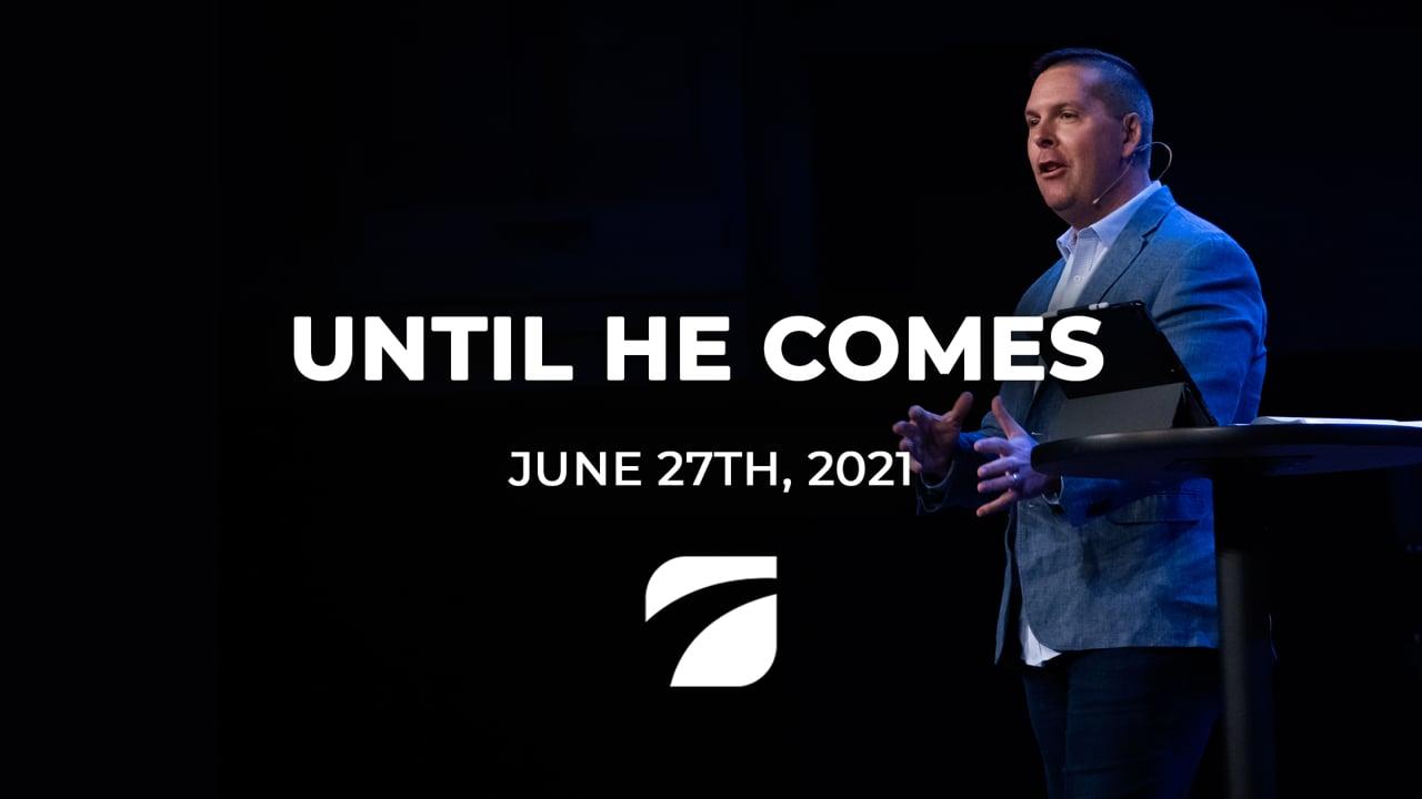 Until He Comes - Pastor Jeremy Westbrook (June 27th, 2021)