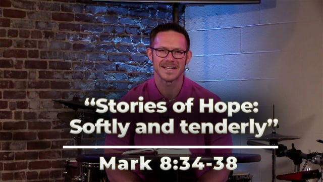 July 9, 2021 | Stories of Hope: Softly and Tenderly | Mark 8:34-38