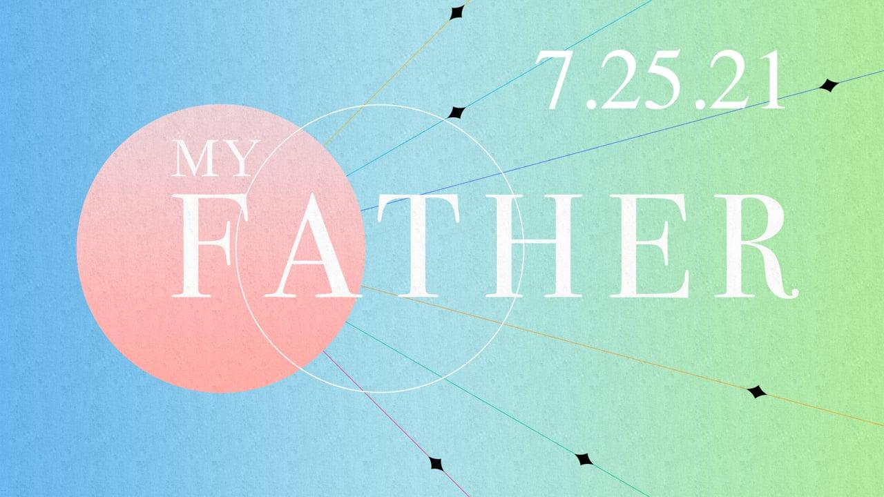 My Father - Week Three  |  7.25.21