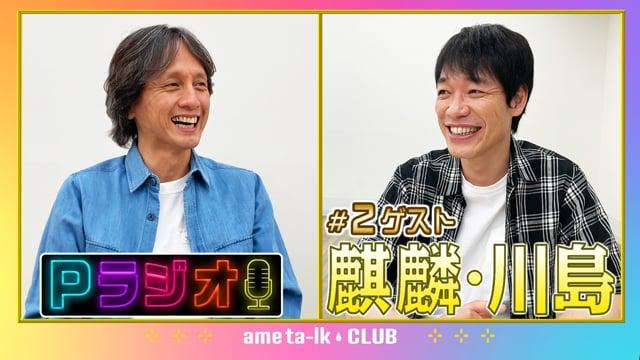 Pラジオ#2 ゲスト麒麟・川島