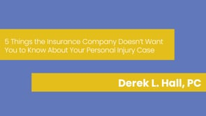 Derek L. Hall, PC - 5 Things the Insurance Company Doesn't Want You to Know About Your Personal Injury Case
