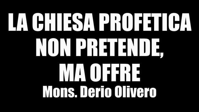 LA CHIESA PROFETICA NON PRETENDE MA OFFRE Mons. DerioOlivero