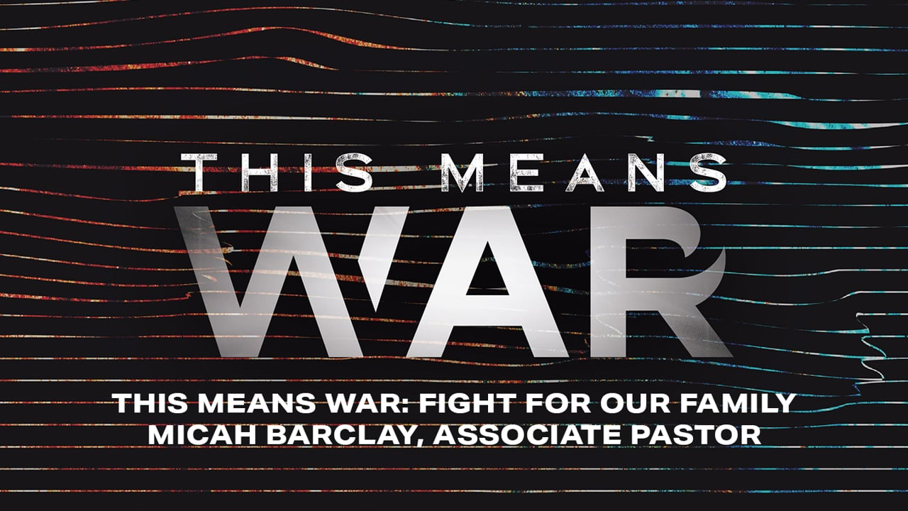 This Means War: Fight For Our Family   Micah Barclay, Associate Pastor