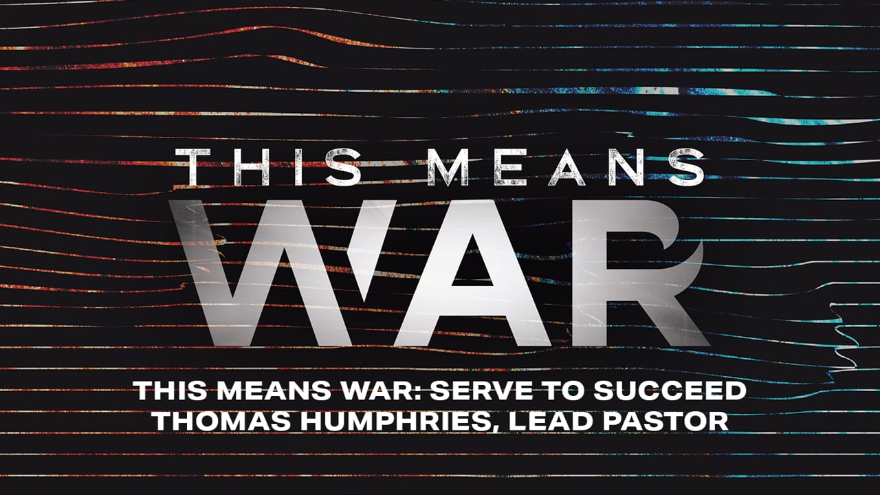 This Means War: Serve to Succeed   Thomas Humphries, Lead Pastor