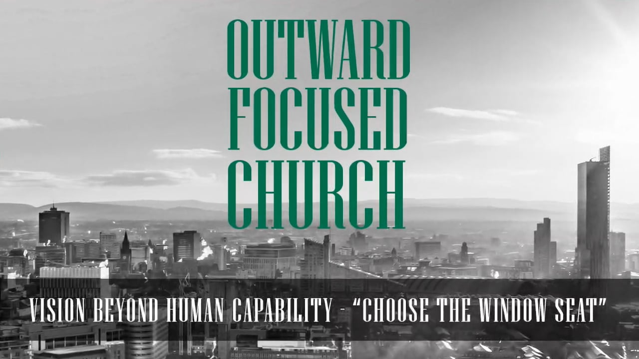 Outward focused church - a vision beyond human capability. Part one: 'Choose the window seat'